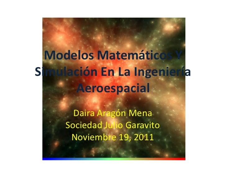 Modelos Matemáticos YSimulación En La Ingeniería      Aeroespacial       Daira Aragón Mena     Sociedad Julio Garavito    ...