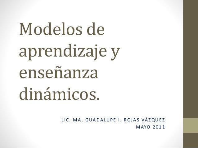 Modelos de aprendizaje y enseñanza dinámicos. LIC. MA. GUADALUPE I. ROJAS VÁZQUEZ MAYO 2011