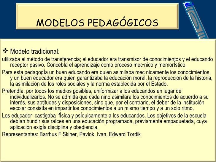 MODELOS PEDAGÓGICOS <ul><li>Modelo tradicional : </li></ul><ul><li>utilizaba el método de transferencia; el educador era t...