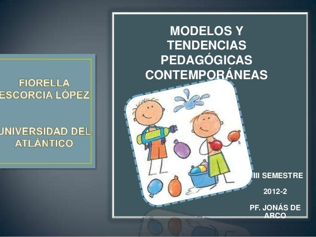 MODELOS Y   TENDENCIAS  PEDAGÓGICASCONTEMPORÁNEAS            III SEMESTRE              2012-2           PF. JONÁS DE      ...