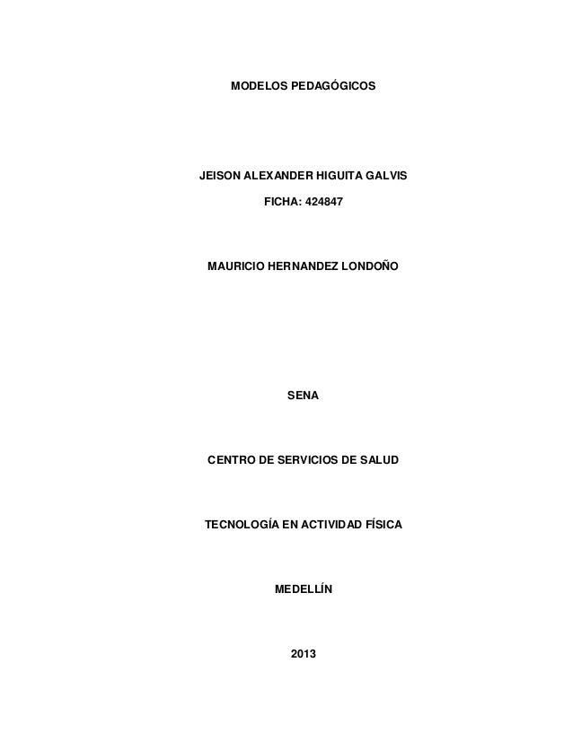 MODELOS PEDAGÓGICOS  JEISON ALEXANDER HIGUITA GALVIS FICHA: 424847  MAURICIO HERNANDEZ LONDOÑO  SENA  CENTRO DE SERVICIOS ...