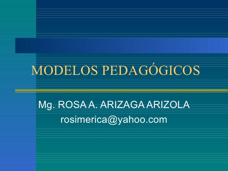 MODELOS PEDAGÓGICOS Mg. ROSA A. ARIZAGA ARIZOLA [email_address]