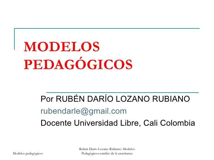 MODELOS PEDAGÓGICOS  Por RUBÉN DARÍO LOZANO RUBIANO [email_address] Docente Universidad Libre, Cali Colombia Modelos pedag...