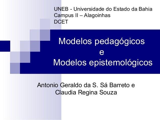 Modelos pedagógicos e Modelos epistemológicos Antonio Geraldo da S. Sá Barreto e Claudia Regina Souza UNEB - Universidade ...