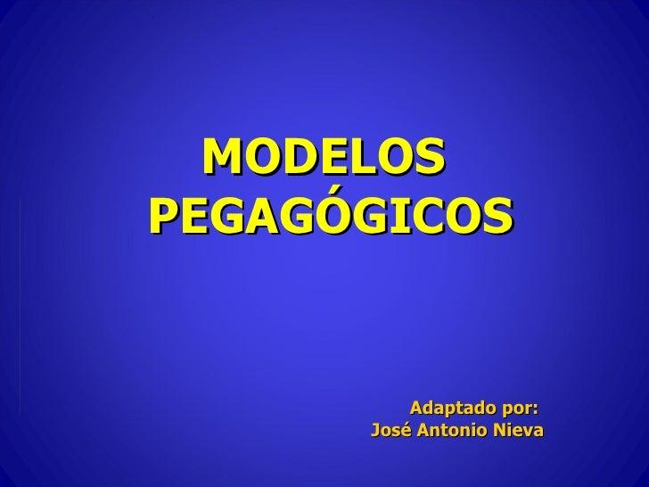 MODELOS PEGAGÓGICOS Adaptado por:  José Antonio Nieva