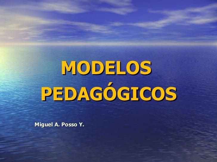 MODELOS  PEDAGÓGICOS Miguel A. Posso Y.