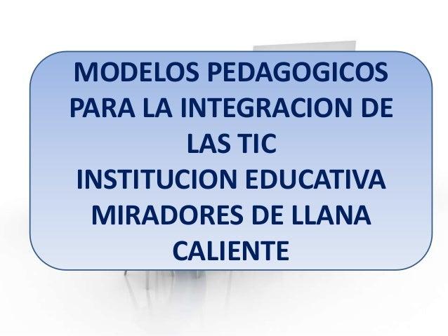 MODELOS PEDAGOGICOS PARA LA INTEGRACION DE LAS TIC INSTITUCION EDUCATIVA MIRADORES DE LLANA CALIENTE