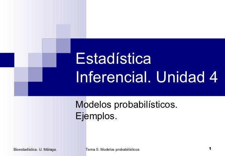Estadística Inferencial. Unidad 4 Modelos probabilísticos. Ejemplos. Bioestadística. U. Málaga. Tema 5: Modelos probabilís...