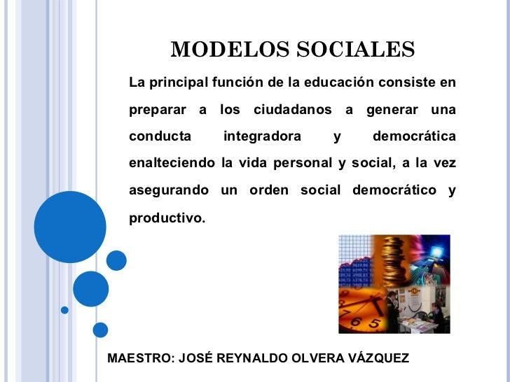 MODELOS SOCIALES La principal función de la educación consiste en preparar a los ciudadanos a generar una conducta integra...