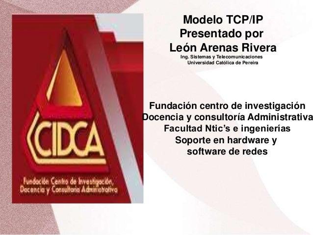 Modelo TCP/IP  Presentado por  León Arenas Rivera  Ing. Sistemas y Telecomunicaciones  Universidad Católica de Pereira  Fu...