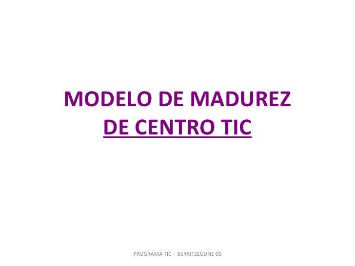 MODELO DE MADUREZ   DE CENTRO TIC          PROGRAMA TIC - BERRITZEGUNE 00