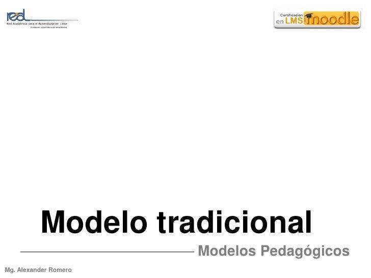 Modelo tradicional<br />Modelos Pedagógicos<br />Mg. Alexander Romero<br />