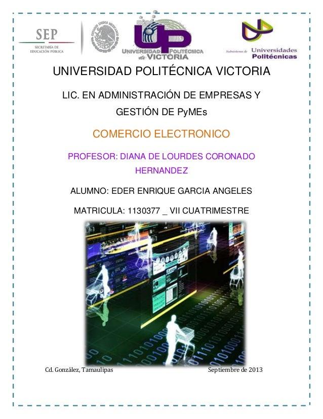 UNIVERSIDAD POLITÉCNICA VICTORIA LIC. EN ADMINISTRACIÓN DE EMPRESAS Y GESTIÓN DE PyMEs COMERCIO ELECTRONICO PROFESOR: DIAN...