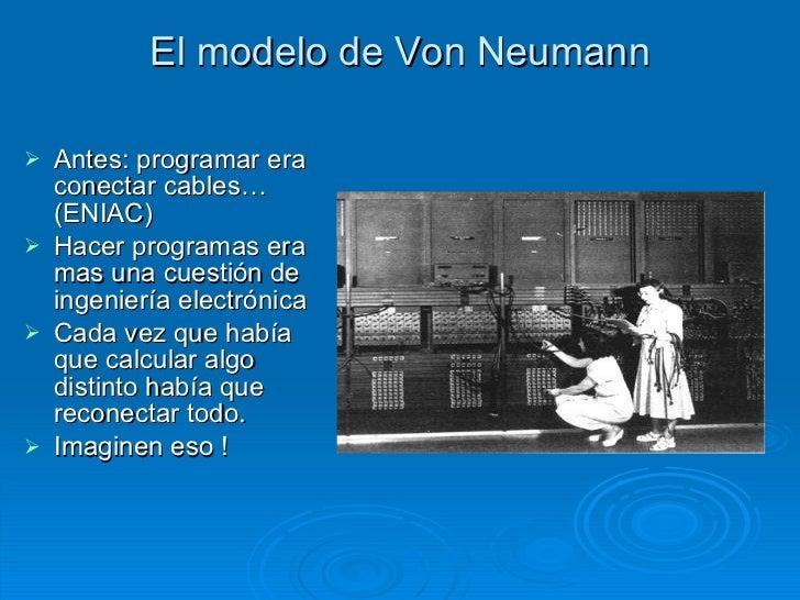 El modelo de Von Neumann <ul><li>Antes: programar era conectar cables… (ENIAC) </li></ul><ul><li>Hacer programas era mas u...