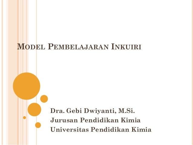 MODEL PEMBELAJARAN INKUIRI Dra. Gebi Dwiyanti, M.Si. Jurusan Pendidikan Kimia Universitas Pendidikan Kimia