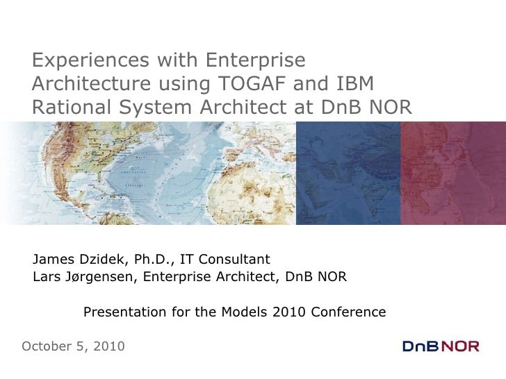 Experiences with Enterprise Architecture using TOGAF and IBM Rational System Architect at DnB NOR<br />James Dzidek, Ph.D....