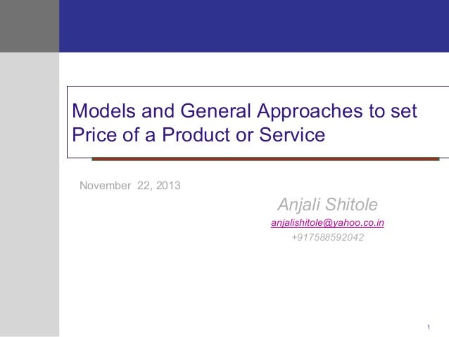 Models and General Approaches to set Price of a Product or Service November 22, 2013  Anjali Shitole anjalishitole@yahoo.c...