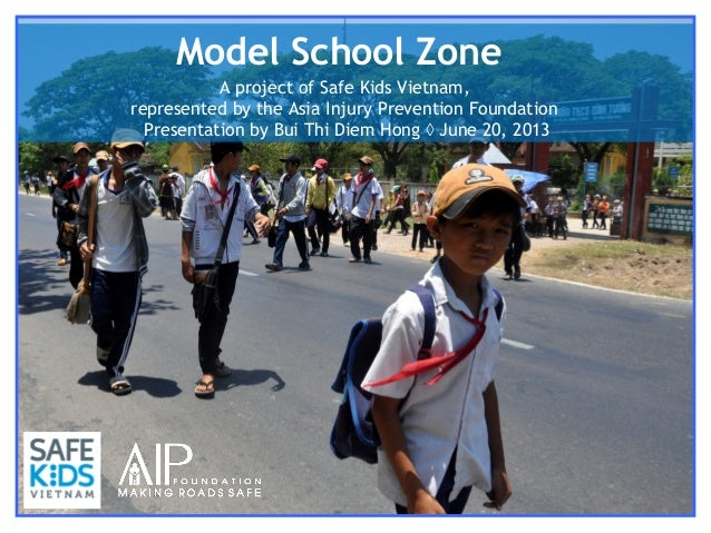 Model School Zone A project of Safe Kids Vietnam, represented by the Asia Injury Prevention Foundation Presentation by Bui...