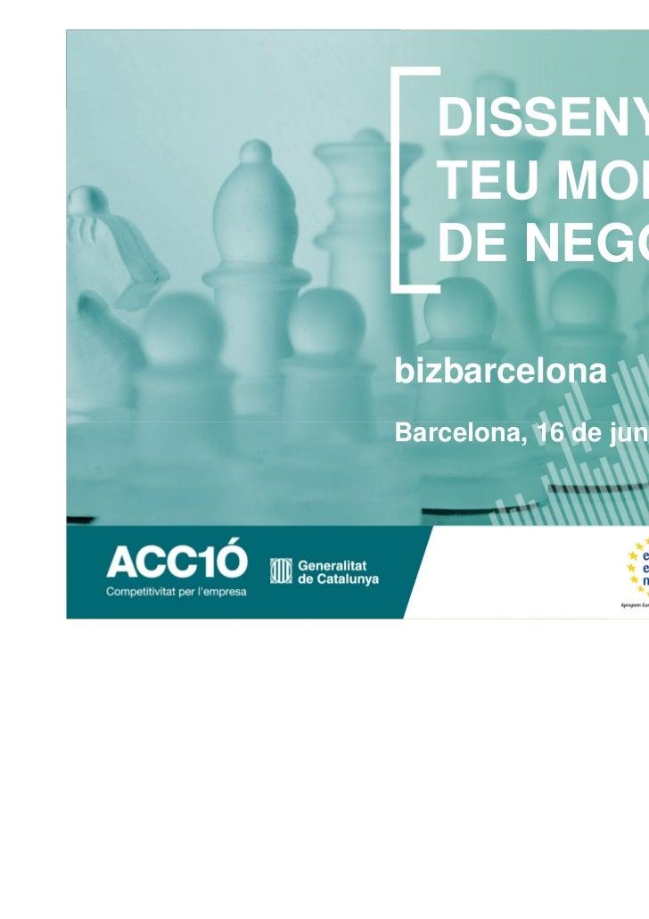 DISSENYA EL   TEU MODEL   DE NEGOCIbizbarcelonaBarcelona, 16 de juny de 2011
