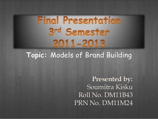 Topic: Models of Brand Building                    Presented by:                 Soumitra Kisku               Roll No. DM1...