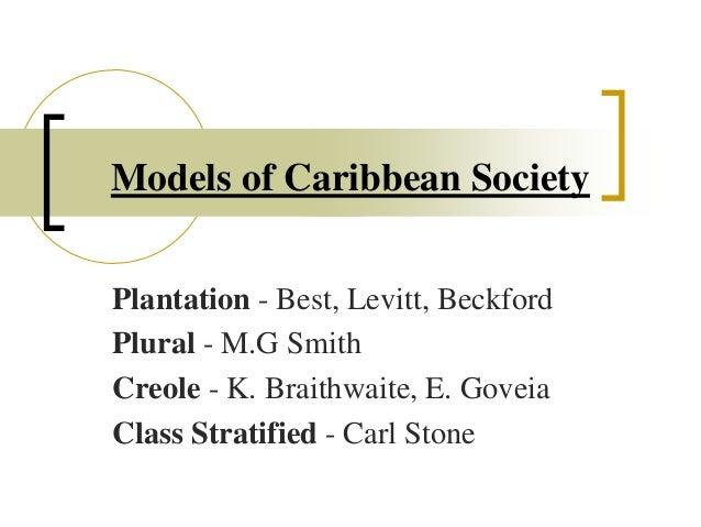 Models of Caribbean Society Plantation - Best, Levitt, Beckford Plural - M.G Smith Creole - K. Braithwaite, E. Goveia Clas...
