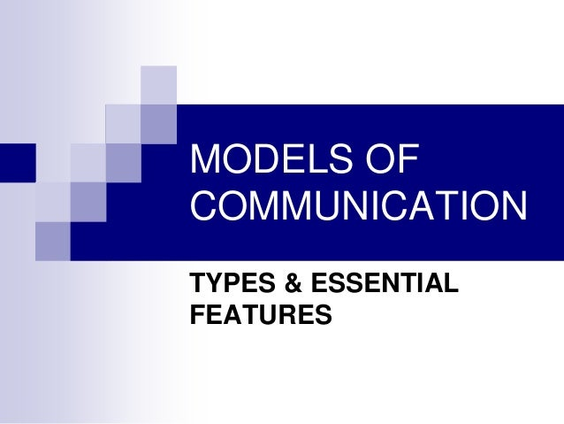 MODELS OF COMMUNICATION TYPES & ESSENTIAL FEATURES