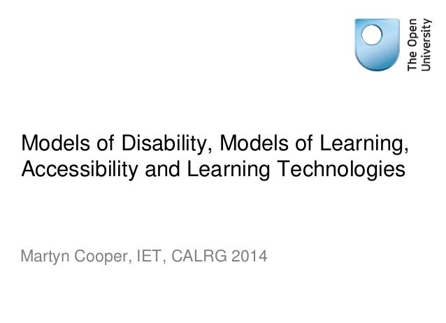 Models of Disability, Models of Learning, Accessibility and Learning Technologies Martyn Cooper, IET, CALRG 2014