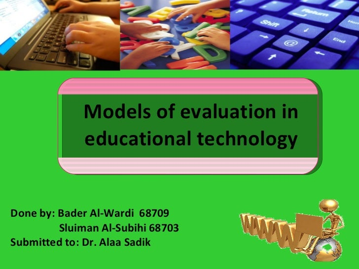 Models of evaluation in educational technology Done by: Bader Al-Wardi  68709 Sluiman Al-Subihi 68703 Submitted to: Dr. Al...