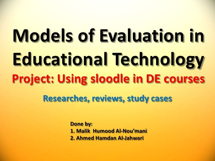 Models of Evaluation in Educational TechnologyProject: Using sloodle in DE courses<br />Researches, reviews, study cases<b...