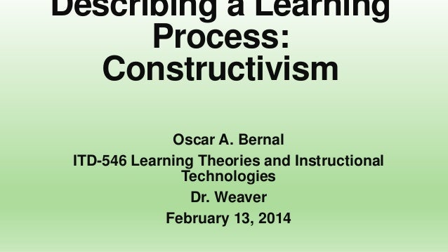 Describing a Learning Process: Constructivism Oscar A. Bernal ITD-546 Learning Theories and Instructional Technologies Dr....
