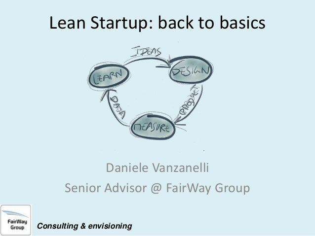 Lean Startup: back to basics  Daniele Vanzanelli Senior Advisor @ FairWay Group Consulting & envisioning