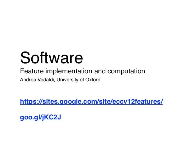 SoftwareFeature implementation and computationAndrea Vedaldi, University of Oxfordhttps://sites.google.com/site/eccv12feat...