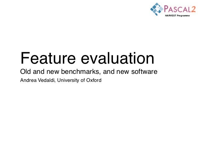 HARVEST ProgrammeFeature evaluationOld and new benchmarks, and new softwareAndrea Vedaldi, University of Oxford