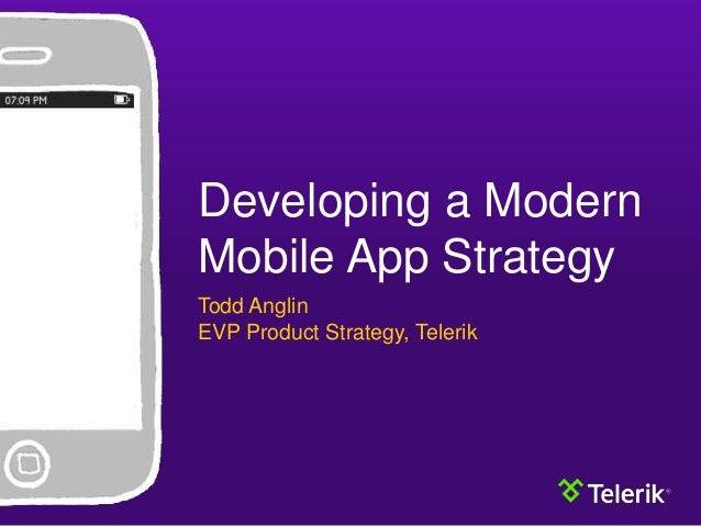 Developing a Modern Mobile App Strategy Todd Anglin EVP Product Strategy, Telerik