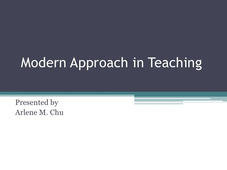Modern Approach in Teaching<br />Presented by<br />Arlene M. Chu<br />