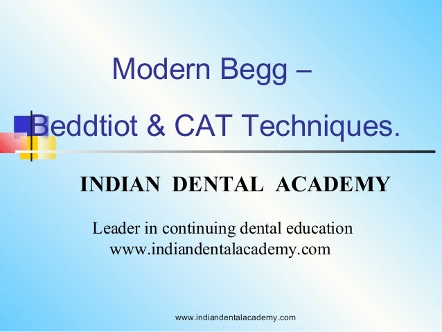 Modern Begg – Beddtiot & CAT Techniques. INDIAN DENTAL ACADEMY Leader in continuing dental education www.indiandentalacade...