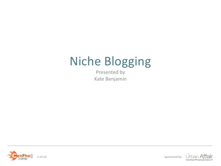 Niche Blogging                Presented by               Kate Benjamin     1.23.10                       Sponsored by: