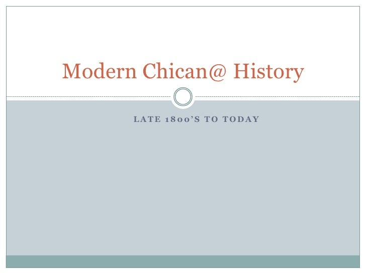 Modern Chican@ History      LATE 1800'S TO TODAY