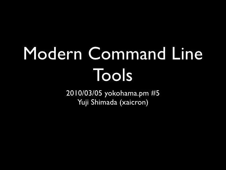 Modern Command Line        Tools     2010/03/05 yokohama.pm #5        Yuji Shimada (xaicron)