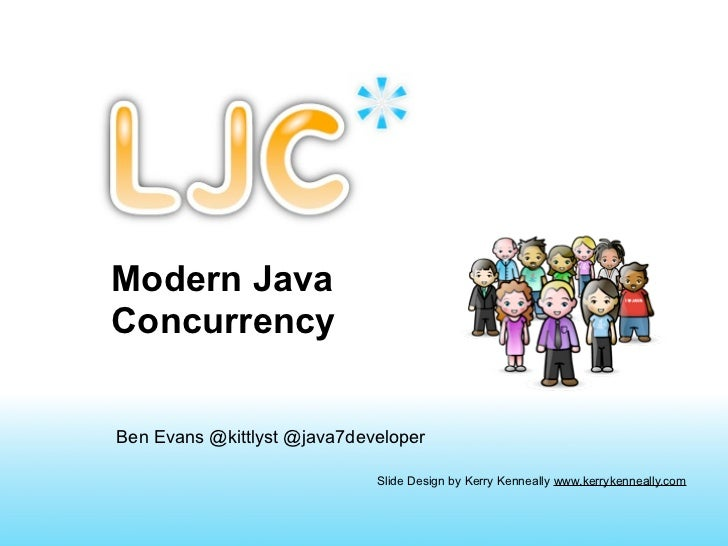 Modern JavaConcurrencyBen Evans @kittlyst @java7developer                             Slide Design by Kerry Kenneally www....