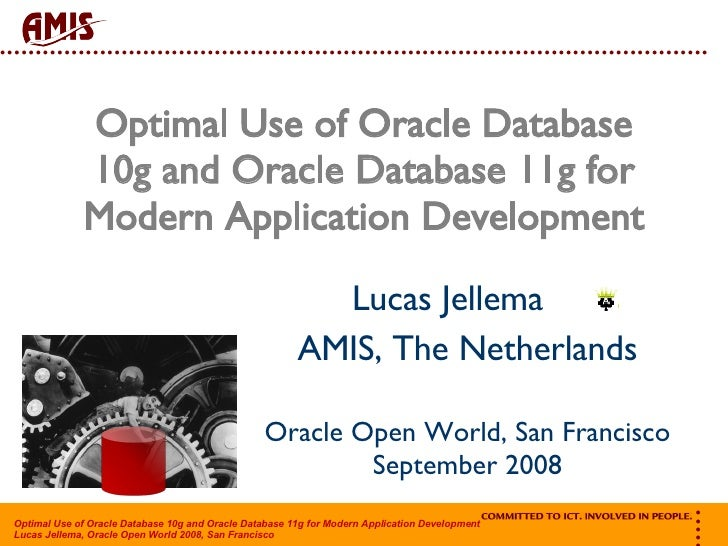 Optimal Use of Oracle Database 10g and Oracle Database 11g for Modern Application Development Lucas Jellema  AMIS, The Net...