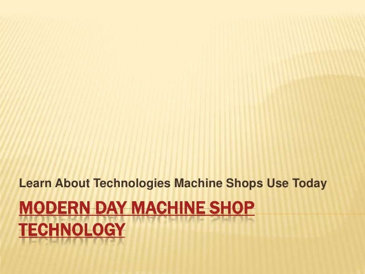Modern Day Machine Shop Technology<br />Learn About Technologies Machine Shops Use Today<br />