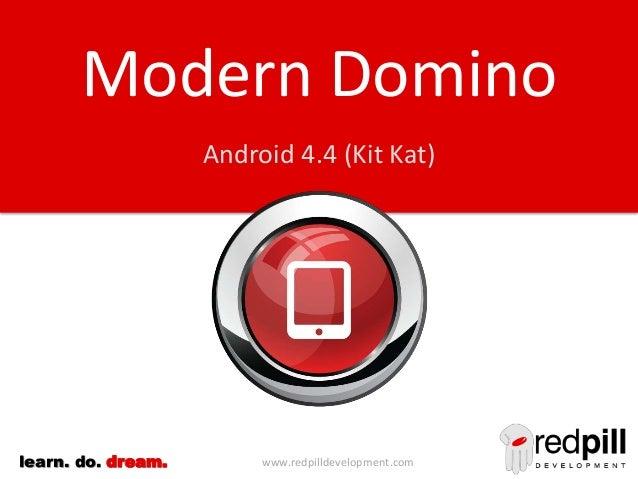 Modern Domino Android 4.4 (Kit Kat)  learn. do. dream.  www.redpilldevelopment.com