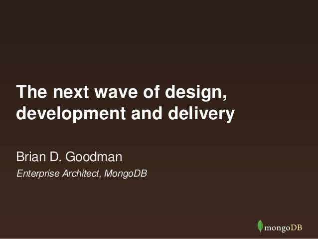 The next wave of design, development and delivery Enterprise Architect, MongoDB Brian D. Goodman