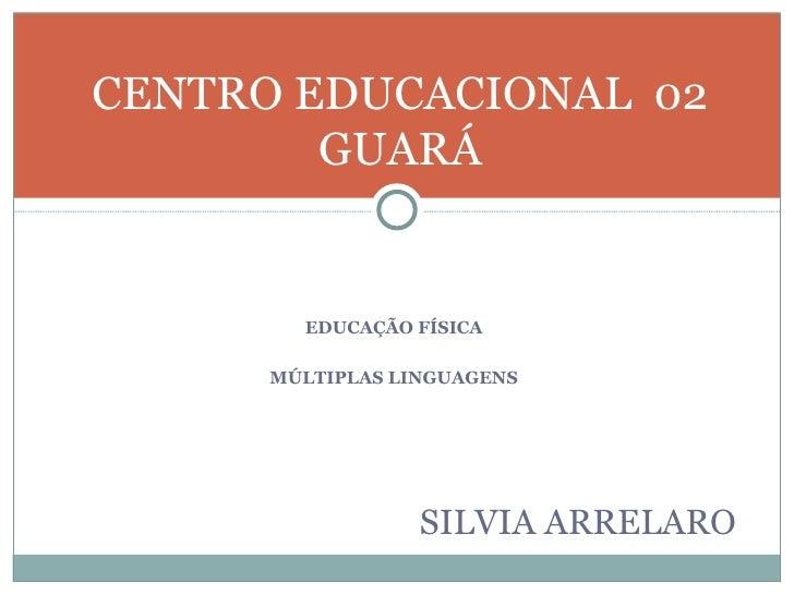 <ul><li>EDUCAÇÃO FÍSICA </li></ul><ul><li>MÚLTIPLAS LINGUAGENS </li></ul><ul><li>SILVIA ARRELARO </li></ul>CENTRO EDUCACIO...