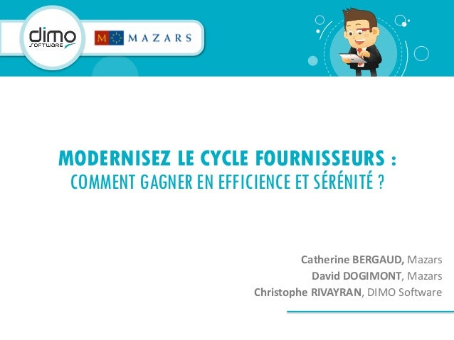 Catherine BERGAUD, Mazars David DOGIMONT, Mazars Christophe RIVAYRAN, DIMO Software MODERNISEZ LE CYCLE FOURNISSEURS : COM...