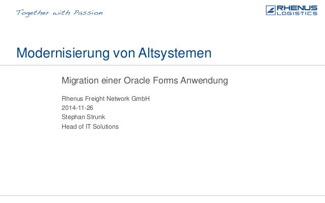 Modernisierung von Altsystemen Migration einer Oracle Forms Anwendung Rhenus Freight Network GmbH Stephan Strunk 2014-11-2...