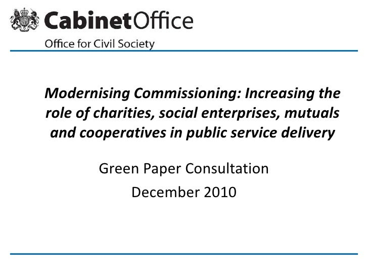 Modernising Commissioning: Increasing the role of charities, social enterprises, mutuals and cooperatives in public servic...
