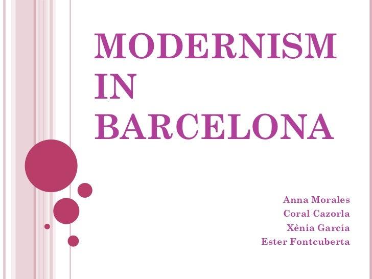 MODERNISM IN BARCELONA Anna Morales Coral Cazorla Xènia García Ester Fontcuberta