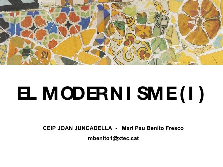 EL MODERNISME (I)   CEIP JOAN JUNCADELLA  -  Mari Pau Benito Fresco [email_address]